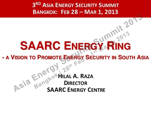 3RD ASIA ENERGY SECURITY SUMMIT          BANGKOK: FEB 28 – MAR 1, 2013      SAARC ENERGY RING- A VISION TO PROMOTE ENERGY ...