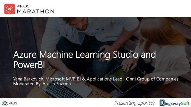 Presenting Sponsor Azure Machine Learning Studio and PowerBI Yana Berkovich, Microsoft MVP, BI & Applications Lead , Onni ...