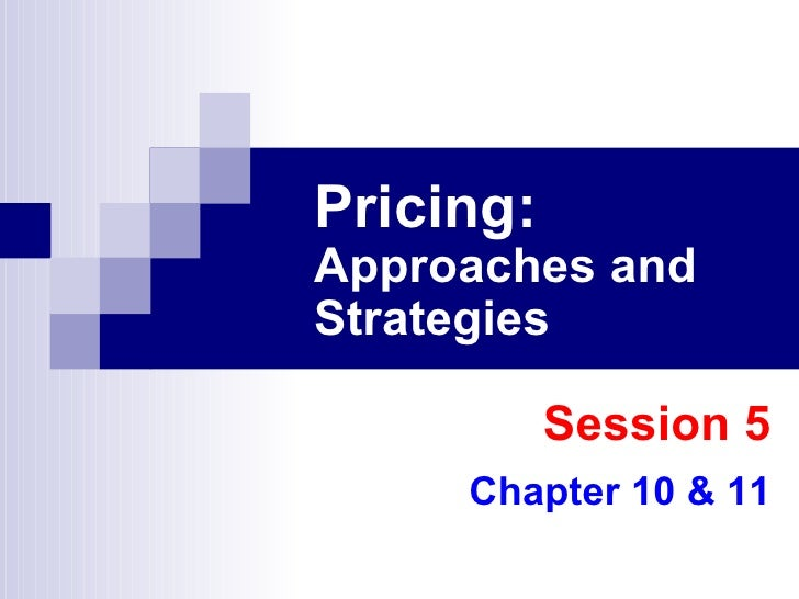 Pricing:   Approaches and Strategies Session 5 Chapter 10 & 11