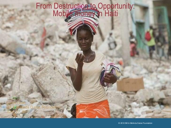 From Destruction to Opportunity: Mobile money in Haiti<br />Salah Goss<br />Bill & Melinda Gates Foundation<br />June 27, ...