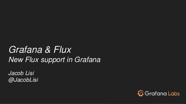 Grafana & Flux New Flux support in Grafana Jacob Lisi @JacobLisi
