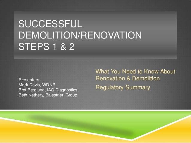 SUCCESSFUL DEMOLITION/RENOVATION STEPS 1 & 2  Presenters: Mark Davis, WDNR Bret Berglund, IAQ Diagnostics Beth Nethery, Ba...