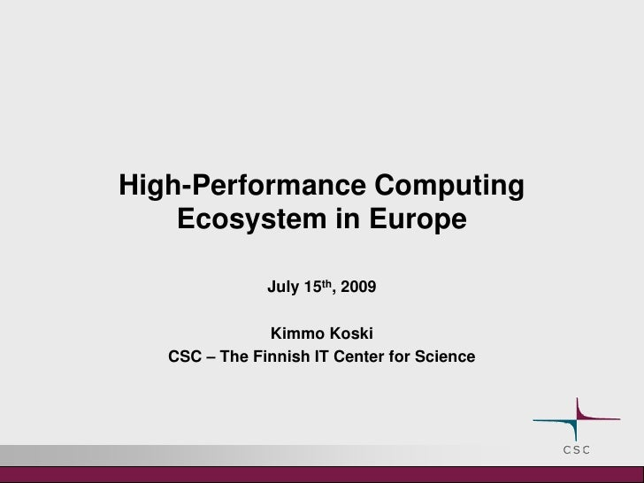 High-Performance Computing Ecosystemin Europe<br />July 15th, 2009<br />Kimmo Koski<br />CSC – The Finnish IT Center for S...