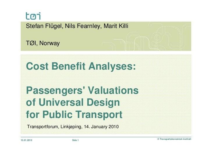 Stefan Flügel, Nils Fearnley, Marit Killi    TØI, Norway    Cost Benefit Analyses:    Passengers Valuations    of Universa...