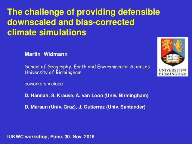 The challenge of providing defensible downscaled and bias-corrected climate simulations Martin Widmann School of Geography...