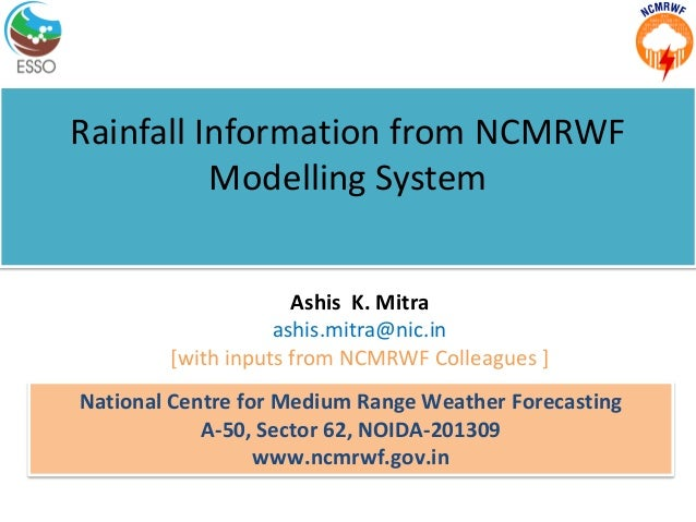 Rainfall Information from NCMRWF Modelling System National Centre for Medium Range Weather Forecasting A-50, Sector 62, NO...