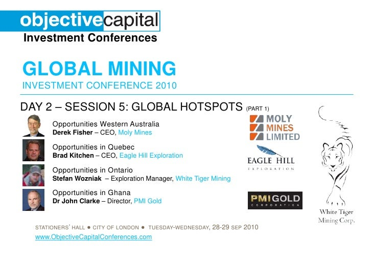 Investment Conferences  GLOBAL MINING INVESTMENT CONFERENCE 2010  DAY 2 – SESSION 5: GLOBAL HOTSPOTS (PART 1)        Oppor...