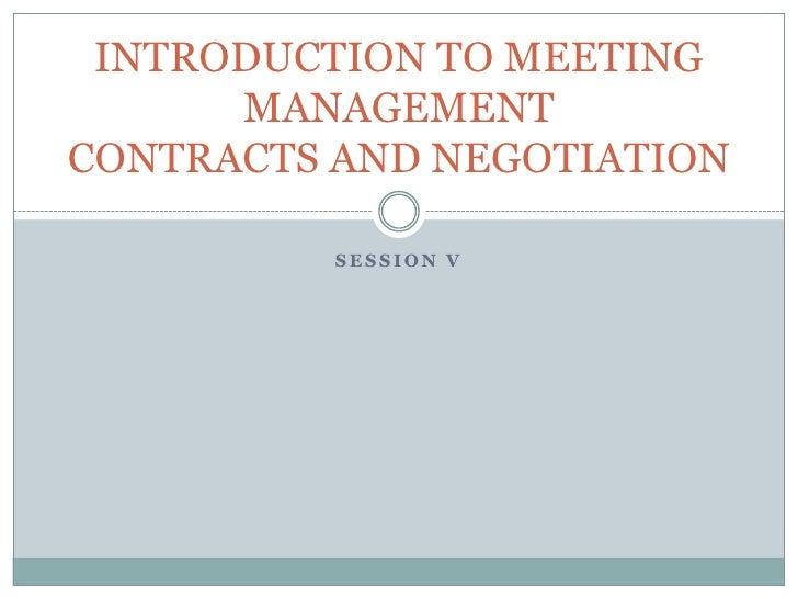 Session V<br />INTRODUCTION TO MEETING MANAGEMENTCONTRACTS AND NEGOTIATION<br />