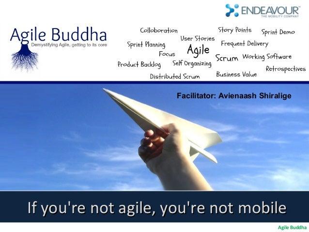 Facilitator: Avienaash ShiraligeIf youre not agile, youre not mobile                                                 Agile...