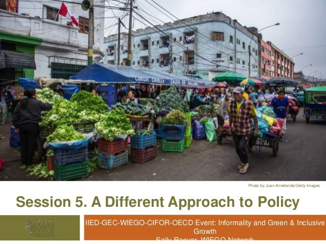 Session 5. A Different Approach to Policy IIED-GEC-WIEGO-CIFOR-OECD Event: Informality and Green & Inclusive Growth Sally ...