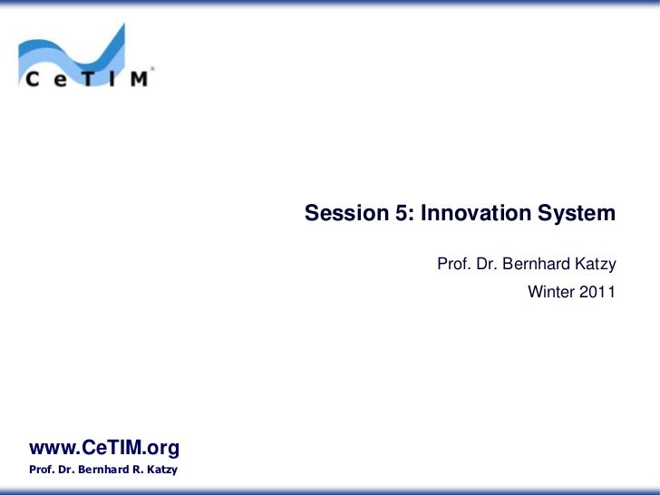 Session 5: Innovation System                                         Prof. Dr. Bernhard Katzy                             ...