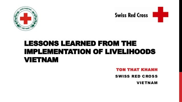LESSONS LEARNED FROM THE IMPLEMENTATION OF LIVELIHOODS VIETNAM TON THAT KHANH SWISS RED CROSS VIETNAM