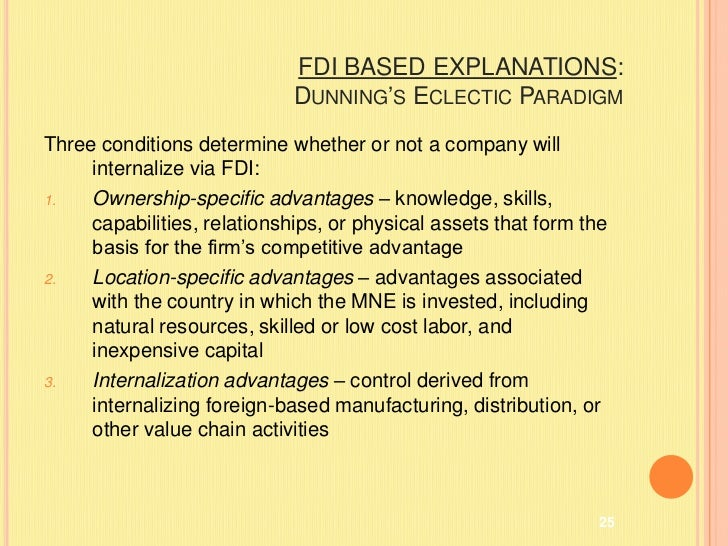 dunning eclectic theory John h dunning reading university, uk and rutgers university, usa  eclectic paradigm foreign direct investment multinational enterprise 1 introduction: the contents of the eclectic paradigm for more than two decades, the eclectic (or oli1) paradigm has remained the dominant analytical framework for accommodating a variety of.
