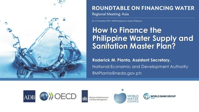 How to Finance the Philippine Water Supply and Sanitation Master Plan? Roderick M. Planta, Assistant Secretary, National E...