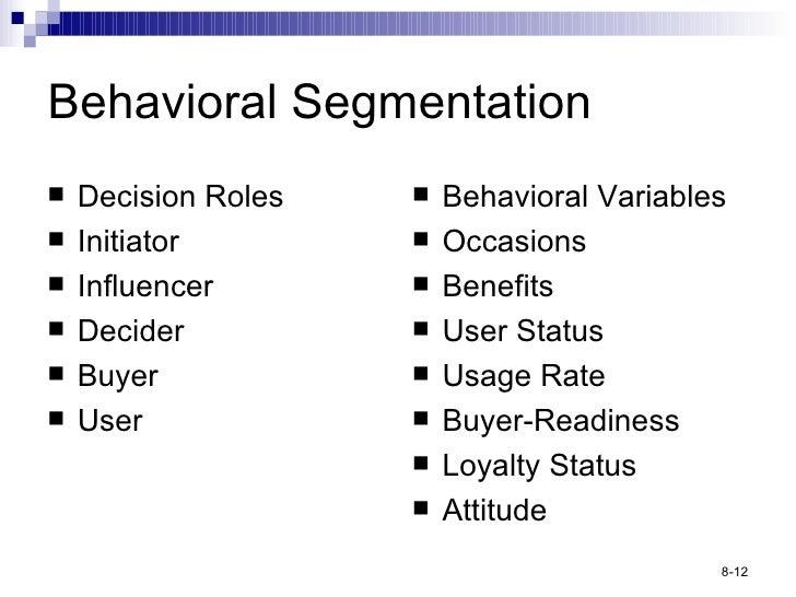 Behavioral Segmentation <ul><li>Decision Roles </li></ul><ul><li>Initiator </li></ul><ul><li>Influencer </li></ul><ul><li>...