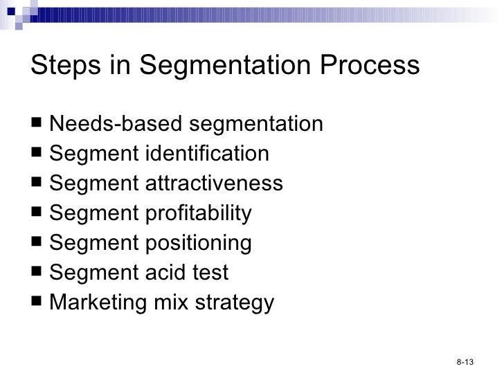 Steps in Segmentation Process <ul><li>Needs-based segmentation </li></ul><ul><li>Segment identification </li></ul><ul><li>...