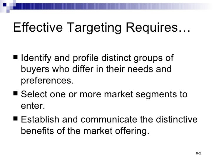 Effective Targeting Requires… <ul><li>Identify and profile distinct groups of buyers who differ in their needs and prefere...