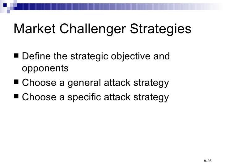 Market Challenger Strategies <ul><li>Define the strategic objective and opponents </li></ul><ul><li>Choose a general attac...