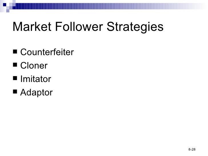 Market Follower Strategies <ul><li>Counterfeiter </li></ul><ul><li>Cloner </li></ul><ul><li>Imitator </li></ul><ul><li>Ada...