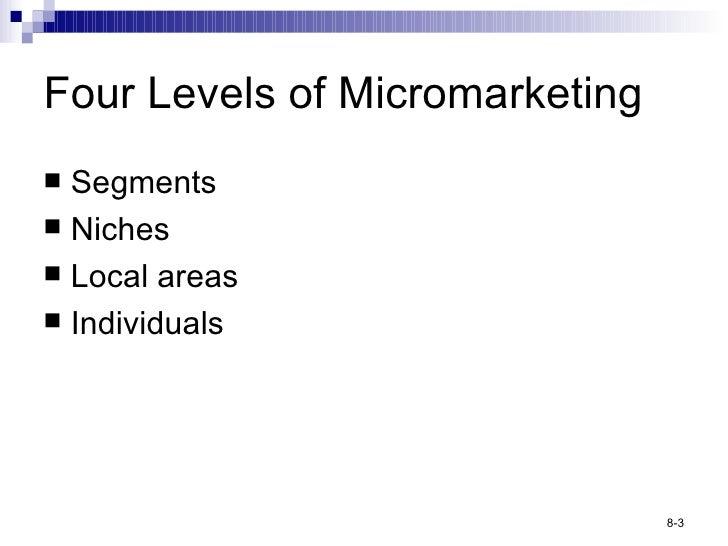 Four Levels of Micromarketing <ul><li>Segments </li></ul><ul><li>Niches </li></ul><ul><li>Local areas </li></ul><ul><li>In...