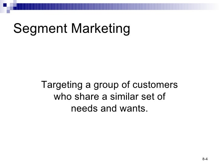 Segment Marketing Targeting a group of customers who share a similar set of needs and wants.