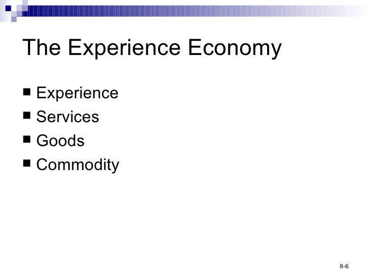 The Experience Economy <ul><li>Experience </li></ul><ul><li>Services </li></ul><ul><li>Goods </li></ul><ul><li>Commodity <...