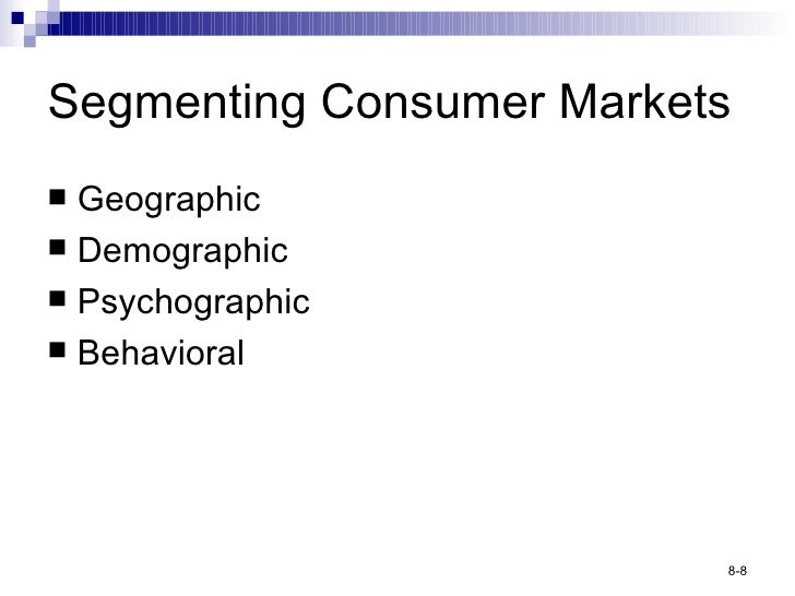 Segmenting Consumer Markets <ul><li>Geographic </li></ul><ul><li>Demographic </li></ul><ul><li>Psychographic </li></ul><ul...