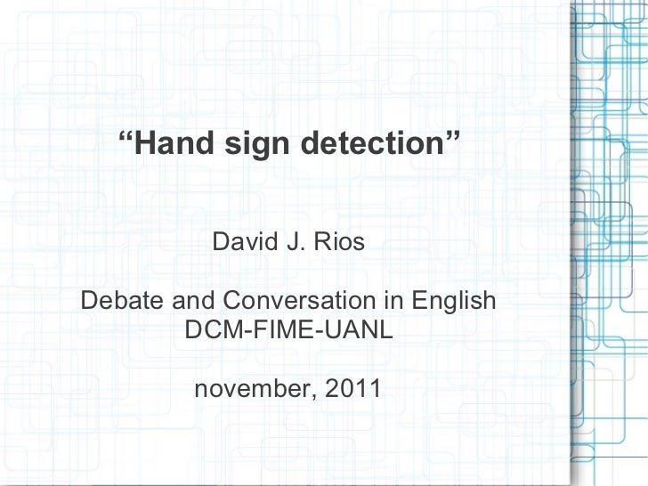 """Hand sign detection""          David J. RiosDebate and Conversation in English        DCM-FIME-UANL         november, 2011"