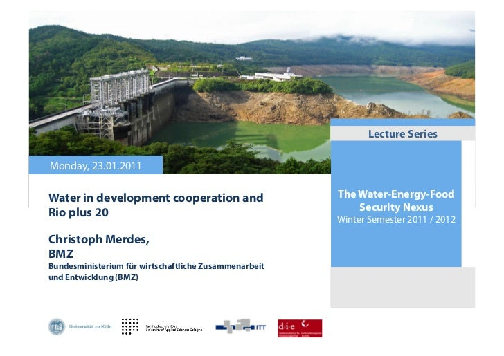 Lecture SeriesMonday, 23.01.2011Water in development cooperation and                   The Water-Energy-FoodRio plus 20   ...
