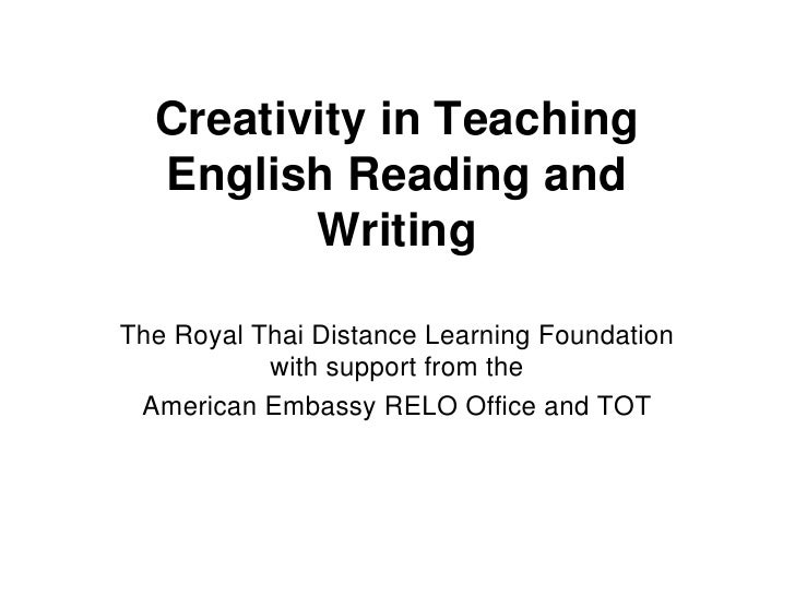 Creativity in Teaching  English Reading and         WritingThe Royal Thai Distance Learning Foundation           with supp...