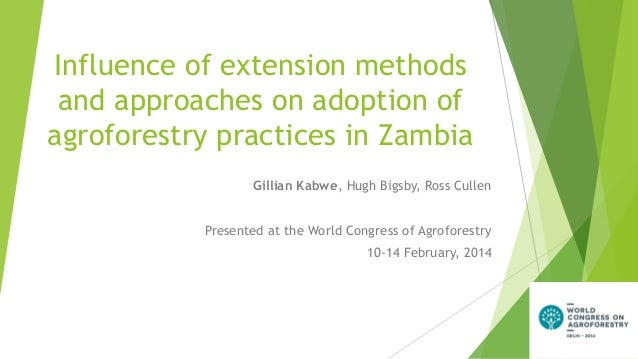 Influence of extension methods and approaches on adoption of agroforestry practices in Zambia Gillian Kabwe, Hugh Bigsby, ...