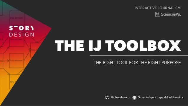 INTERACTIVE JOURNALISM THE RIGHT TOOL FOR THE RIGHT PURPOSE THE IJ TOOLBOX @gholubowicz Storydesign.fr | geraldholubowi.cz