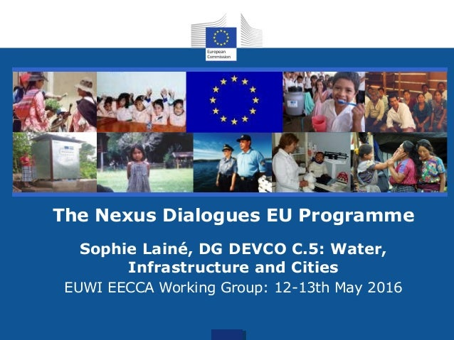 for action The Nexus Dialogues EU Programme Sophie Lainé, DG DEVCO C.5: Water, Infrastructure and Cities EUWI EECCA Workin...