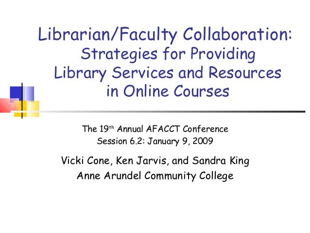 Librarian/Faculty Collaboration: Strategies for Providing Library Services and Resources in Online Courses The 19th Annual...