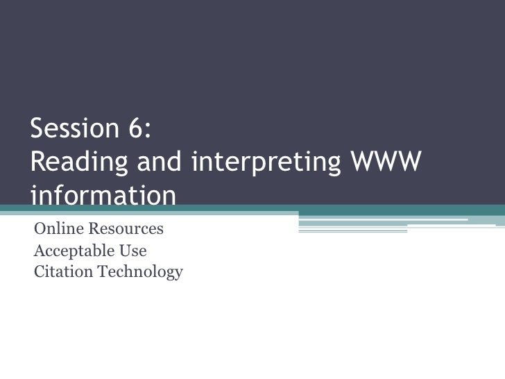 Session 6: Reading and interpreting WWW information Online Resources Acceptable Use Citation Technology