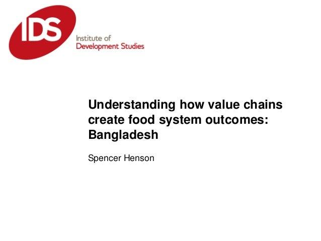 Spencer HensonUnderstanding how value chainscreate food system outcomes:Bangladesh