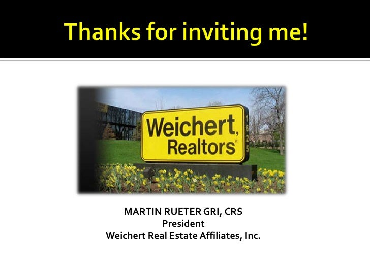 Thanks for inviting me!<br />MARTIN RUETER GRI, CRS<br />President<br />Weichert Real Estate Affiliates, Inc.<br />