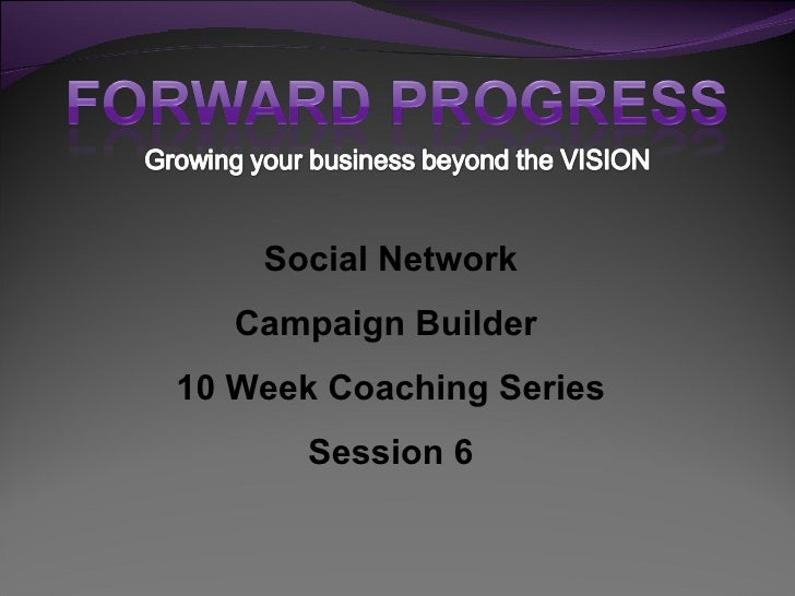 Social Network Campaign Builder  10 Week Coaching Series Session 6