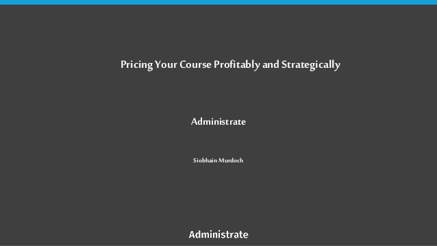Pricing Your Course Profitably and Strategically Administrate Siobhain Murdoch