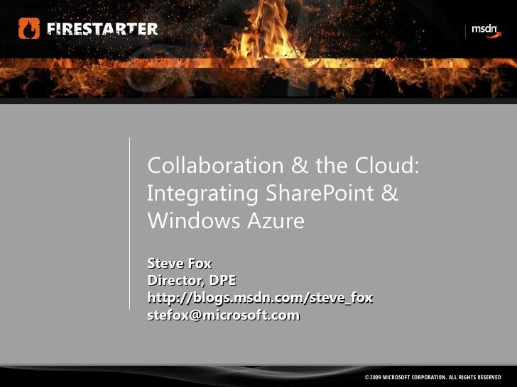 Collaboration & the Cloud: Integrating SharePoint & Windows Azure Steve Fox Director, DPE http://blogs.msdn.com/steve_fox ...