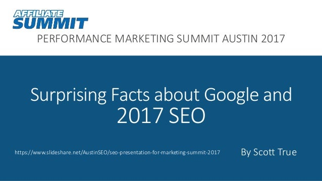 PERFORMANCE MARKETING SUMMIT AUSTIN 2017 Surprising Facts about Google and 2017 SEO By Scott Truehttps://www.slideshare.ne...