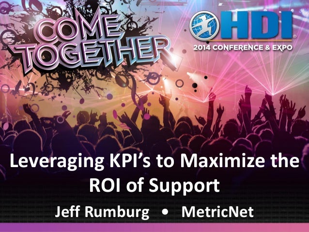 Leveraging KPI's to Maximize the ROI of Support Jeff Rumburg • MetricNet