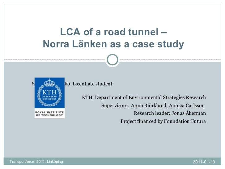 LCA of a road tunnel – Norra Länken as a case study Sofiia Miliutenko, Licentiate student  KTH, Department of Environmenta...