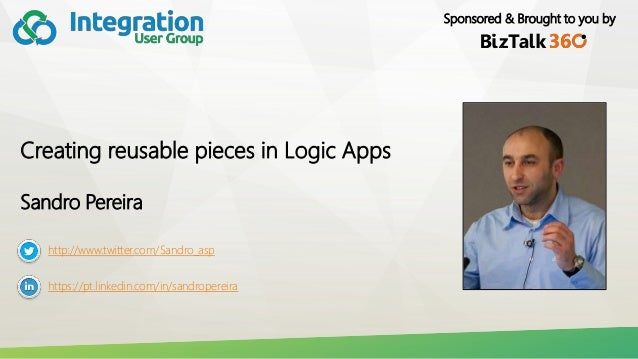 Sponsored & Brought to you by Creating reusable pieces in Logic Apps Sandro Pereira http://www.twitter.com/Sandro_asp http...