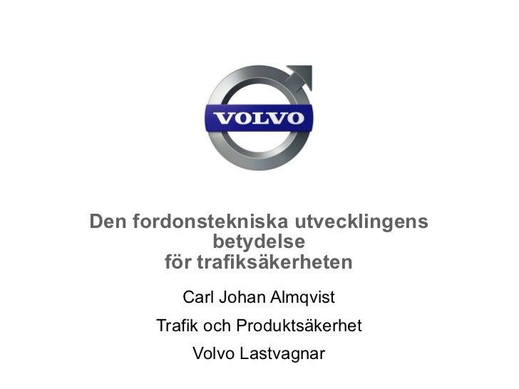 Den fordonstekniska utvecklingens betydelse för trafiksäkerheten Carl Johan Almqvist Trafik och Produktsäkerhet Volvo Last...