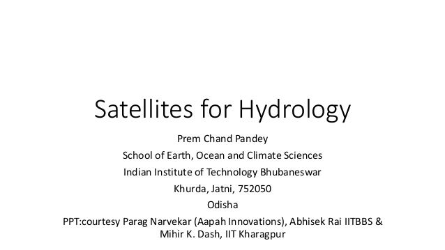 Satellites for Hydrology Prem Chand Pandey School of Earth, Ocean and Climate Sciences Indian Institute of Technology Bhub...