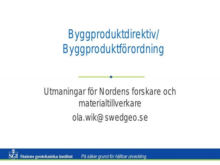 Byggproduktdirektiv/    ByggproduktförordningUtmaningar för Nordens forskare och         materialtillverkare       ola.wik...