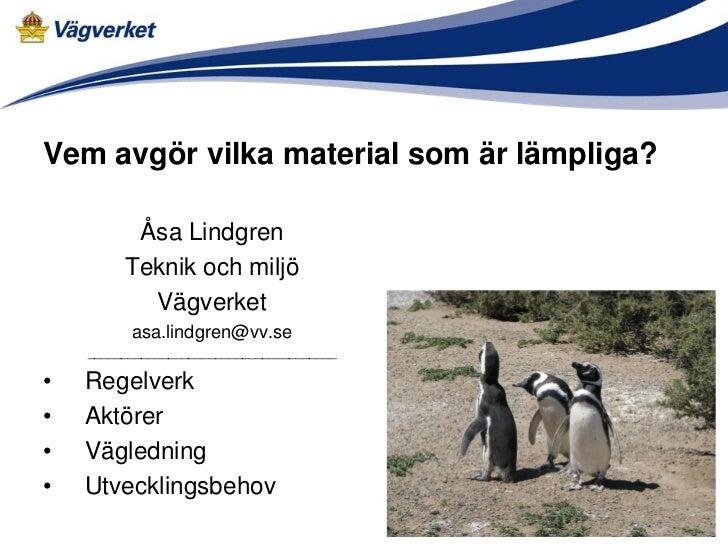 Vem avgör vilka material som är lämpliga?          Åsa Lindgren         Teknik och miljö           Vägverket          asa....