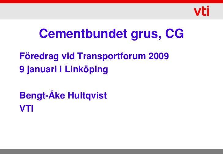 Cementbundet grus, CGFöredrag vid Transportforum 20099 januari i LinköpingBengt-Åke HultqvistVTI