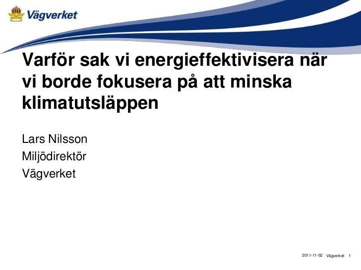Varför sak vi energieffektivisera närvi borde fokusera på att minskaklimatutsläppenLars NilssonMiljödirektörVägverket     ...